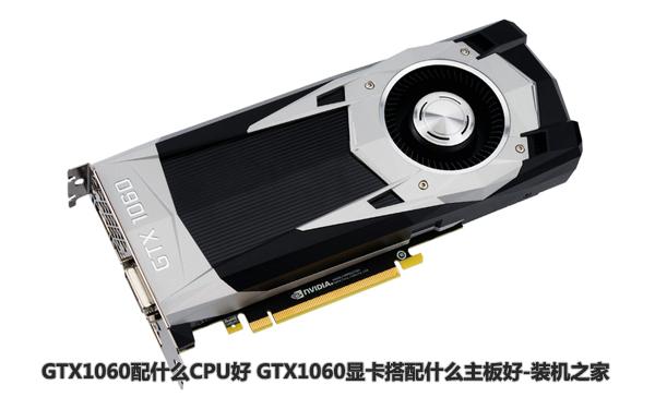 GTX1060配什么CPU好 GTX1060显卡搭配什么主板好