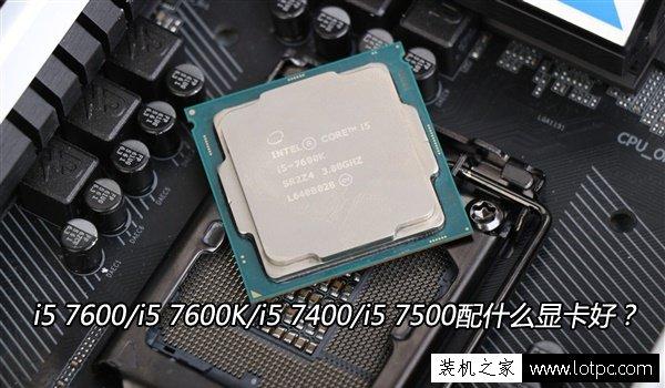 CPU搭配技巧:i5 7600/i5 7600K/i5 7400/i5 7500配什么顯卡好?
