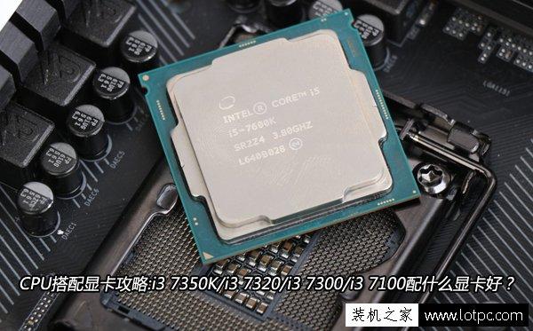 CPU搭配显卡攻略:i3 7350K/i3 7320/i3 7300/i3 7100配什么显卡好?