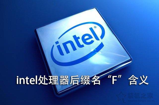 """intel CPU后缀F字母代表什么意思?intel处理器后缀名""""F""""含义"""