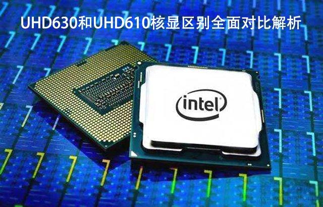 UHD630和UHD610性能差距大吗?UHD630和UHD610核显区别全面对比