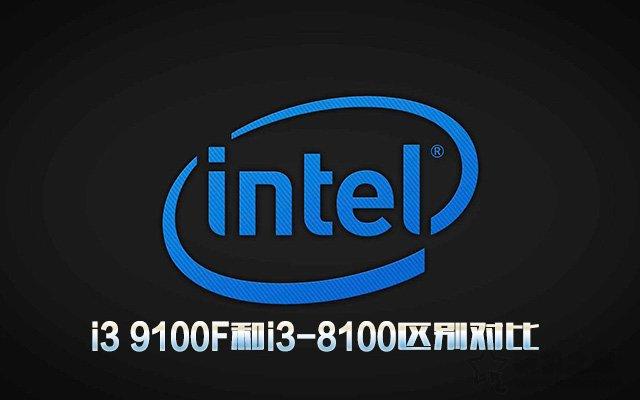 i3 9100F相比i3-8100性能提升多大?i3 9100F和i3-8100区别对比