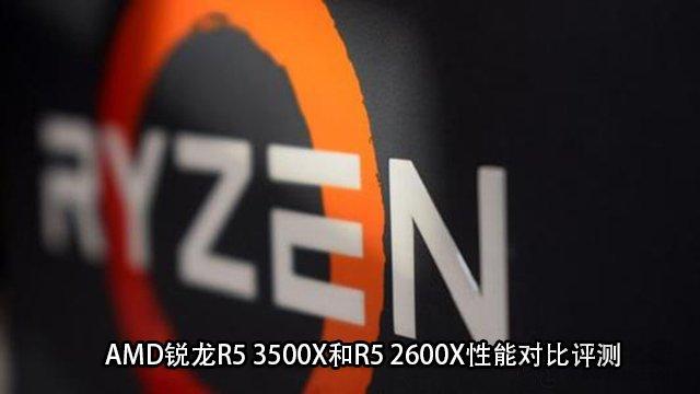 R5 3500X和2600X哪个好?AMD锐龙R5 3500X和R5 2600X性能对比评测