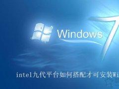 intel第九代CPU能装Win7吗?intel九代平台如何搭配才可安装Win7