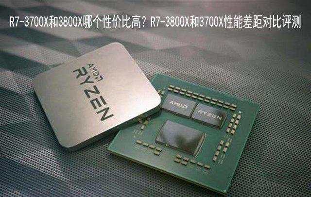 R7-3700X和3800X哪个性价比高?R7-3800X和3700X性能差距对比评测