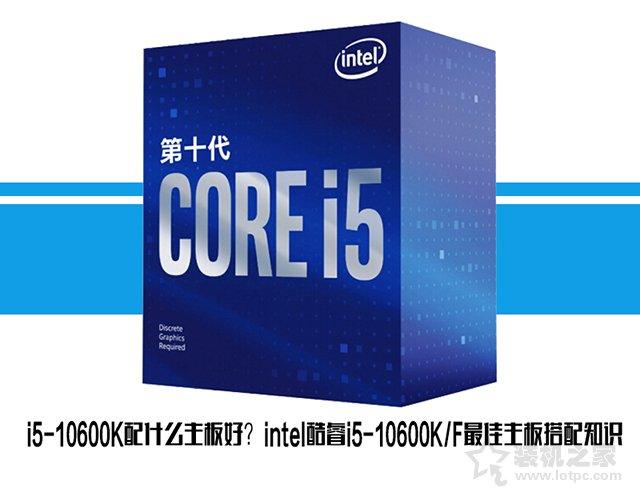i5-10600K配什么主板好?intel酷睿i5-10600KF最佳主板搭配知识